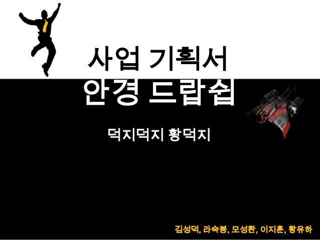 김성덕, 라숙봉, 모성환, 이지훈, 황유하 덕지덕지 황덕지 사업 기획서 안경 드랍쉽 1