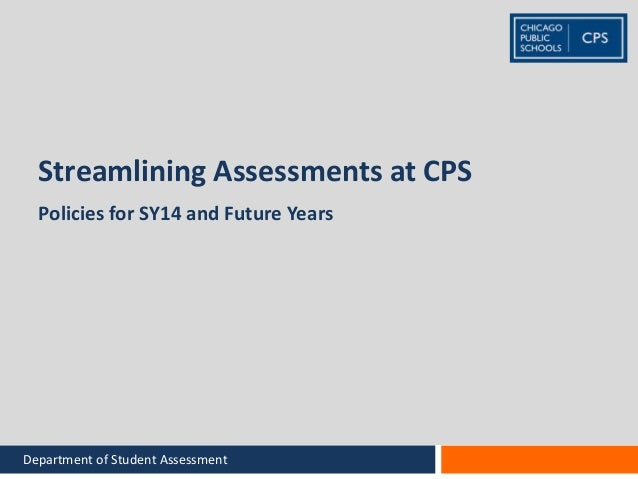 Streamlining Assessments at CPS Policies for SY14 and Future Years Department of Student Assessment