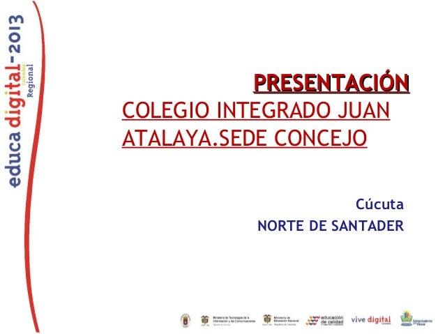 PRESENTACIÓNPRESENTACIÓN COLEGIO INTEGRADO JUAN ATALAYA.SEDE CONCEJO Cúcuta NORTE DE SANTADER