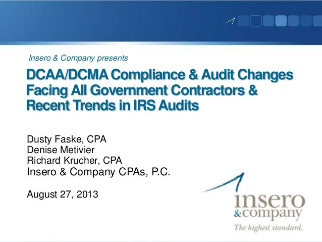 DCAA/DCMACompliance &Audit Changes FacingAll Government Contractors & Recent Trends in IRS Audits Dusty Faske, CPA Denise ...