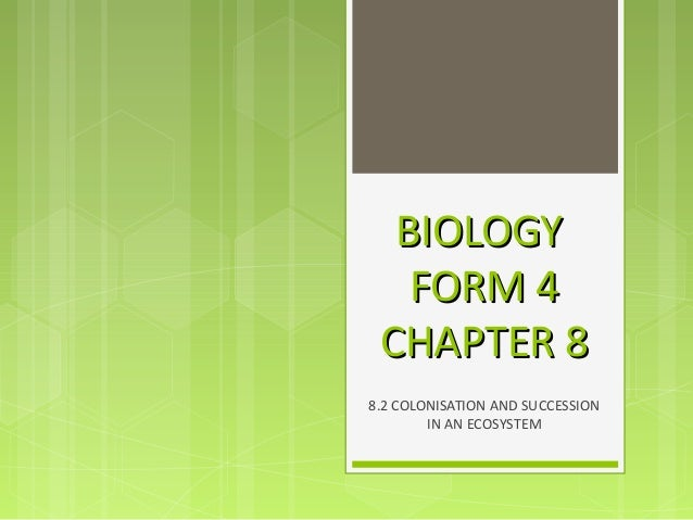 BIOLOGYBIOLOGY FORM 4FORM 4 CHAPTER 8CHAPTER 8 8.2 COLONISATION AND SUCCESSION IN AN ECOSYSTEM