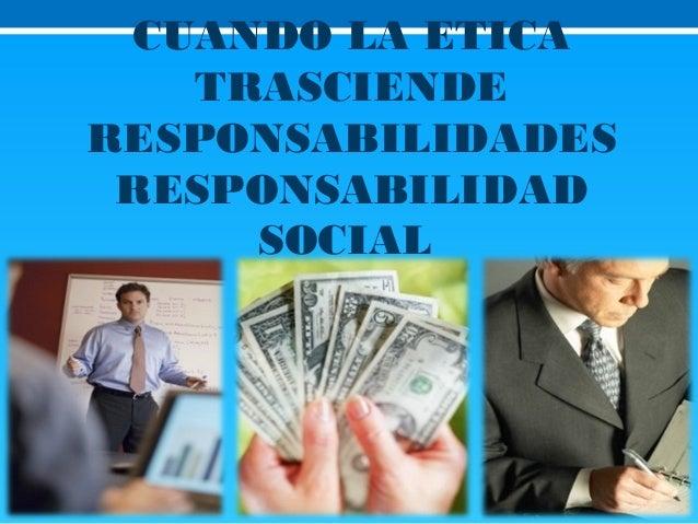 CUANDO LA ETICA TRASCIENDE RESPONSABILIDADES RESPONSABILIDAD SOCIAL