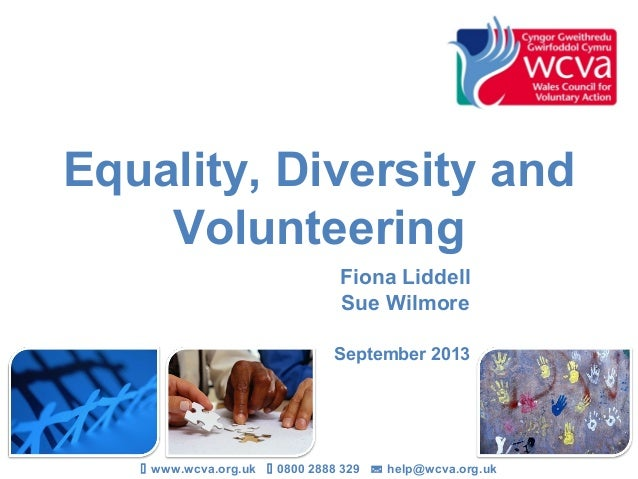 Equality, Diversity and Volunteering Fiona Liddell Sue Wilmore September 2013  www.wcva.org.uk  0800 2888 329  help@wcv...