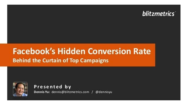 Facebook's Hidden Conversion Rate Behind the Curtain of Top Campaigns  Presented by Dennis Yu: dennis@blitzmetrics.com / @...