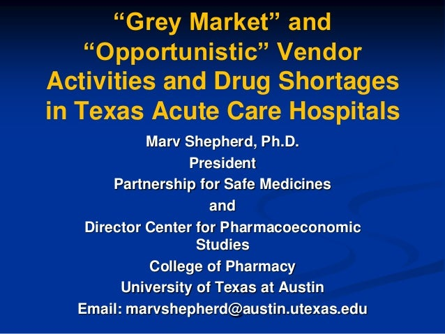 ―Grey Market‖ and ―Opportunistic‖ Vendor Activities and Drug Shortages in Texas Acute Care Hospitals Marv Shepherd, Ph.D. ...