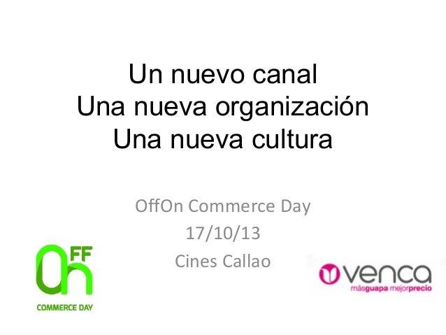 Un nuevo canal Una nueva organización Una nueva cultura OffOn Commerce Day 17/10/13 Cines Callao