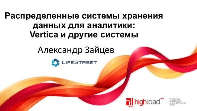 Распределенные cистемы хранения данных для аналитики: Vertica и другие системы  Александр Зайцев