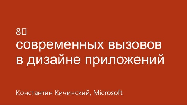 8⅒  современных вызовов в дизайне приложений Константин Кичинский, Microsoft