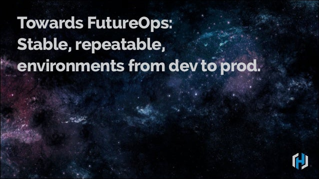 Towards FutureOps: Stable, repeatable, environments from dev to prod.
