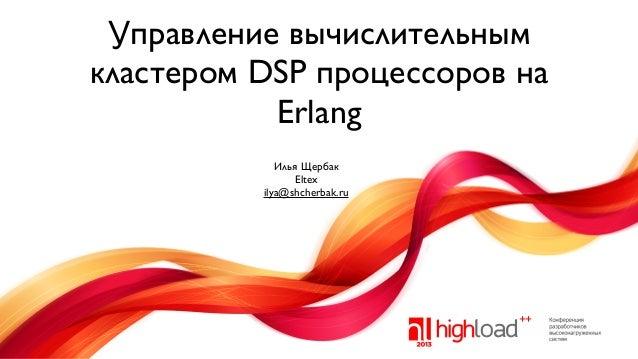 Управление вычислительным кластером DSP процессоров на Erlang Илья Щербак Eltex ilya@shcherbak.ru