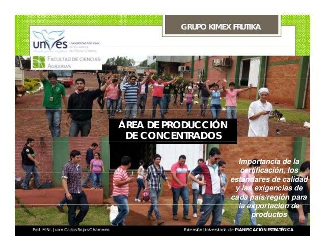 GRUPO KIMEX FRUTIKA  ÁREA DE PRODUCCIÓN DE CONCENTRADOS Importancia de la , certificación, los estándares de calidad y las...