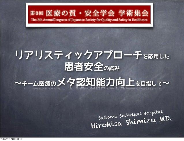 リアリスティックアプローチを応用した 患者安全の試み 〜チーム医療のメタ認知能力向上を目指して〜  Hospital ai a Seikeik Saitam  izu MD. a Sh i m Hirohis 13年11月24日日曜日