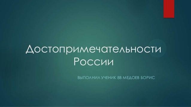 Достопримечательности России ВЫПОЛНИЛ УЧЕНИК 8В МЕДОЕВ БОРИС