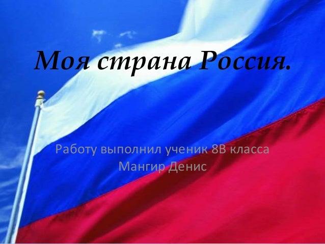 Моя страна Россия. Работу выполнил ученик 8В класса Мангир Денис
