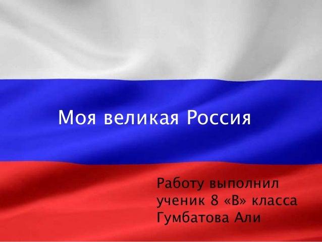 Моя великая Россия Работу выполнил ученик 8 «В» класса Гумбатова Али