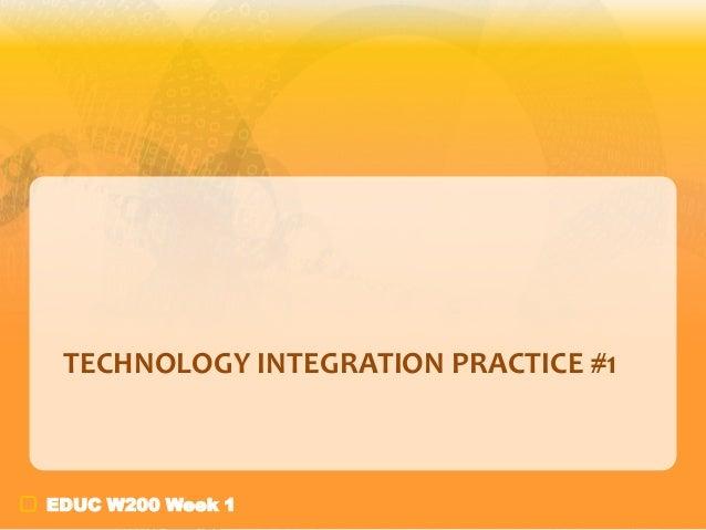 TECHNOLOGY INTEGRATION PRACTICE #1  EDUC W200 Week 1