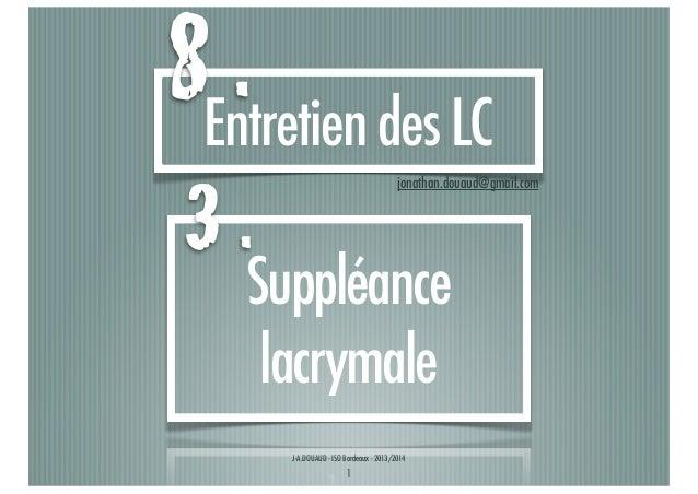 8Entretien des LC . 3.  jonathan.douaud@gmail.com  Suppléance lacrymale J-A.DOUAUD - ISO Bordeaux - 2013/2014  1