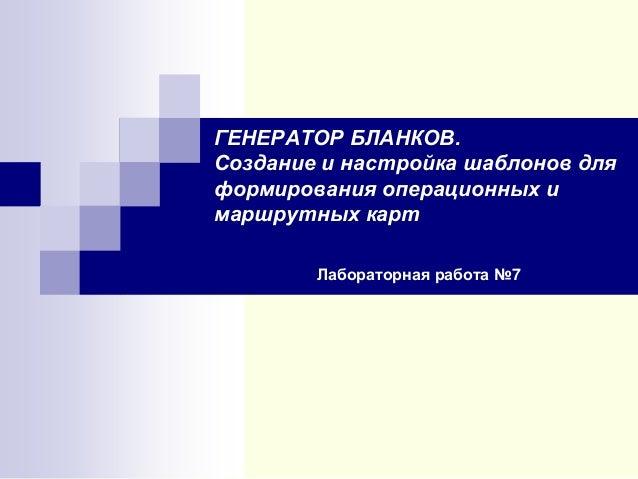 ГЕНЕРАТОР БЛАНКОВ. Создание и настройка шаблонов для формирования операционных и маршрутных карт Лабораторная работа №7