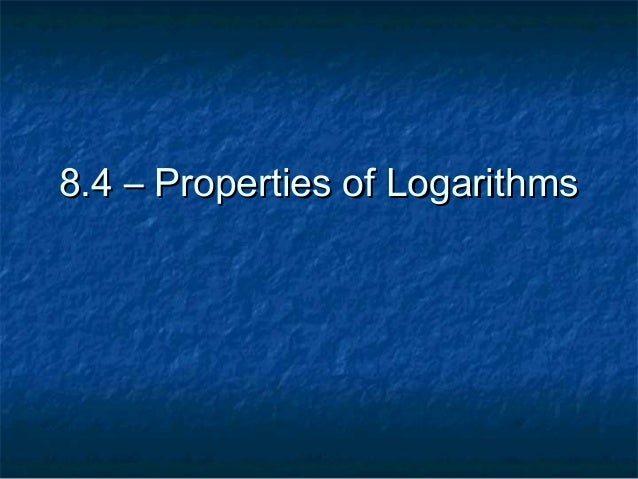 8.4 – Properties of Logarithms