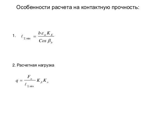 Особенности расчета на контактную прочность:  1.    min   b  K E Cos  b  2. Расчетная нагрузка  q   Fn   min  K ...