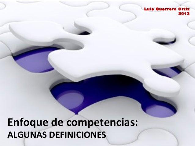 Luis Guerrero Ortiz 2013  Enfoque de competencias: ALGUNAS DEFINICIONES