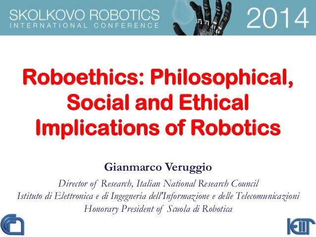 Roboethics: Philosophical, Social and Ethical Implications of Robotics Gianmarco Veruggio Director of Research, Italian Na...