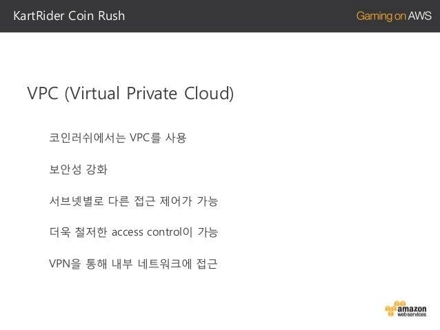 KartRider Coin Rush  코인러쉬는 국내 시장을 대상으로 한 게임 Region을 ap-northeast-1 (도쿄)로 설정 도쿄 지역의 핑은 만족스러움.  모바일 플랫폼에 맞춰 서버 튜닝이 필요 3G, LT...
