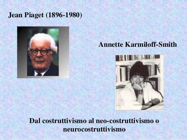 Jean Piaget (1896-1980) Annette Karmiloff-Smith Dal costruttivismo al neo-costruttivismo o neurocostruttivismo