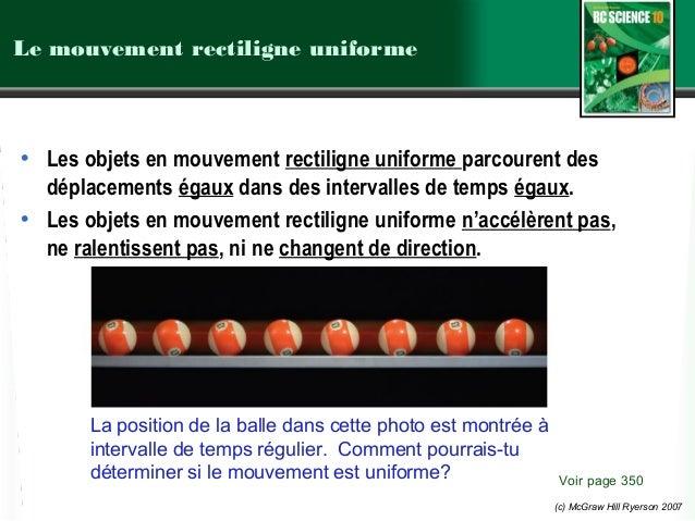 (c) McGraw Hill Ryerson 2007 Le mouvement rectiligne uniforme • Les objets en mouvement rectiligne uniforme parcourent des...