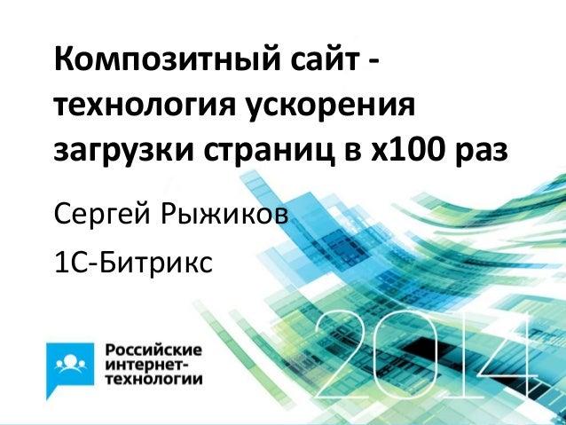 Композитный сайт - технология ускорения загрузки страниц в x100 раз Сергей Рыжиков 1С-Битрикс