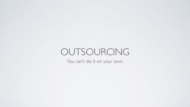 OUTSOURCING You can't do it on your own.