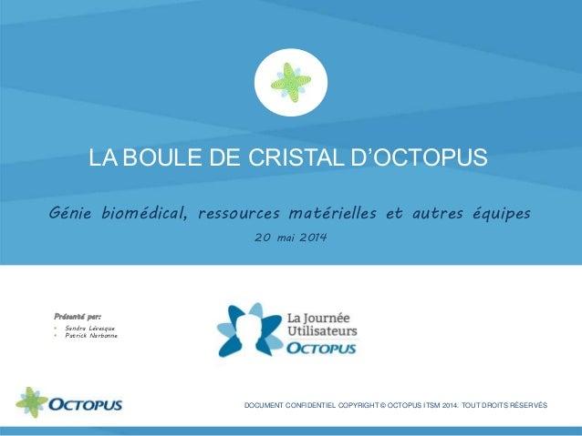 LA BOULE DE CRISTAL D'OCTOPUS Génie biomédical, ressources matérielles et autres équipes 20 mai 2014 DOCUMENT CONFIDENTIEL...
