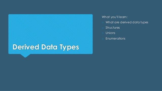 Derived Data Types What you'll learn: o What are derived data types o Structures o Unions o Enumerations