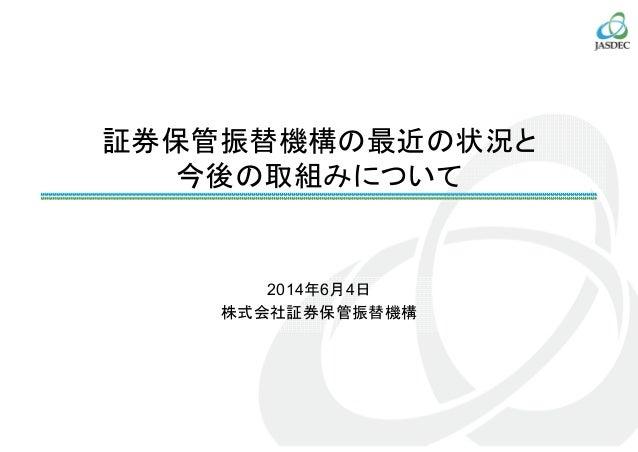 証券保管振替機構の最近の状況と 今後の取組みについて 2014年6月4日 株式会社証券保管振替機構