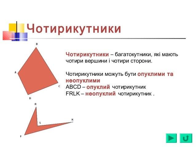 Чотирикутники Чотирикутники – багатокутники, які мають чотири вершини і чотири сторони. Чотирикутники можуть бути опуклими...