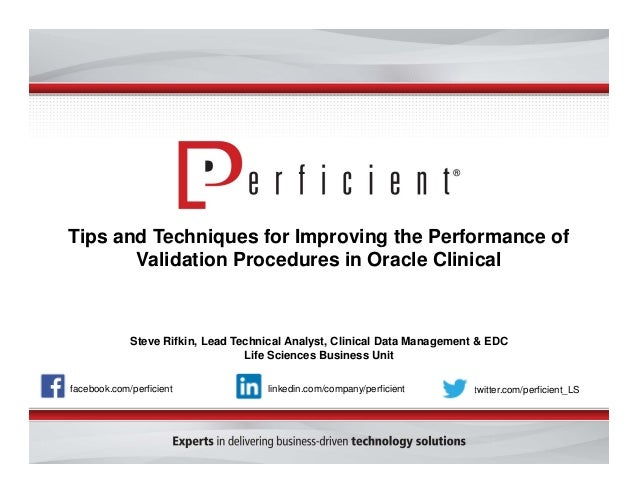 Tips and Techniques for Improving the Performance of Validation Procedures in Oracle Clinical Steve Rifkin, Lead Technical...