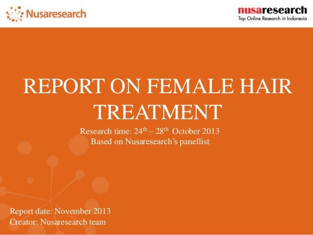 Report date: November 2013 Creator: Nusaresearch team REPORT ON FEMALE HAIR TREATMENT Research time: 24th – 28th October 2...