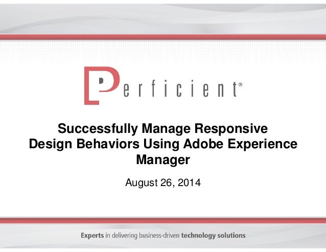 Successfully Manage Responsive  Design Behaviors Using Adobe Experience  Manager  August 26, 2014