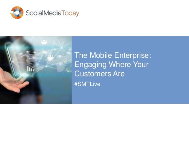 The Mobile Enterprise:  Engaging Where Your  Customers Are  #SMTLive