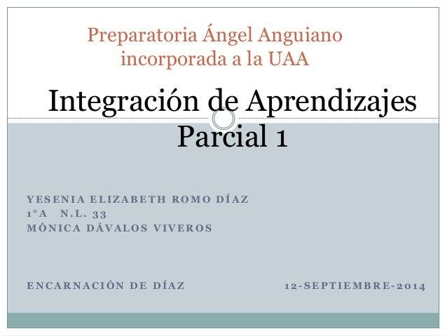 Preparatoria Ángel Anguiano  incorporada a la UAA  Integración de Aprendizajes  Parcial 1  YESENIA ELIZABETH ROMO DÍAZ  1 ...