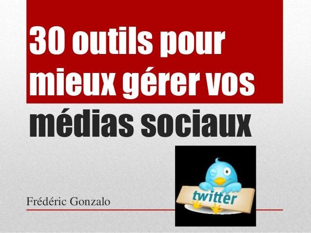 30 outils pour  mieux gérer vos  médias sociaux  Frédéric Gonzalo