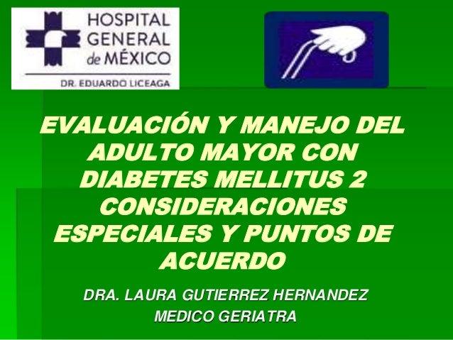 EVALUACIÓN Y MANEJO DEL  ADULTO MAYOR CON  DIABETES MELLITUS 2  CONSIDERACIONES  ESPECIALES Y PUNTOS DE  ACUERDO  DRA. LAU...