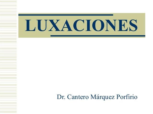 LUXACIONES  Dr. Cantero Márquez Porfirio