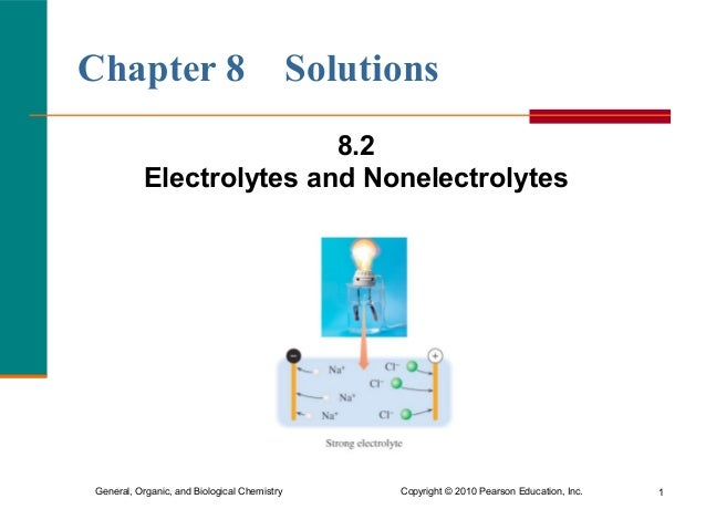 Chapter 8 Solutions  8.2  Electrolytes and Nonelectrolytes  General, Organic, and Biological Chemistry Copyright © 2010 Pe...