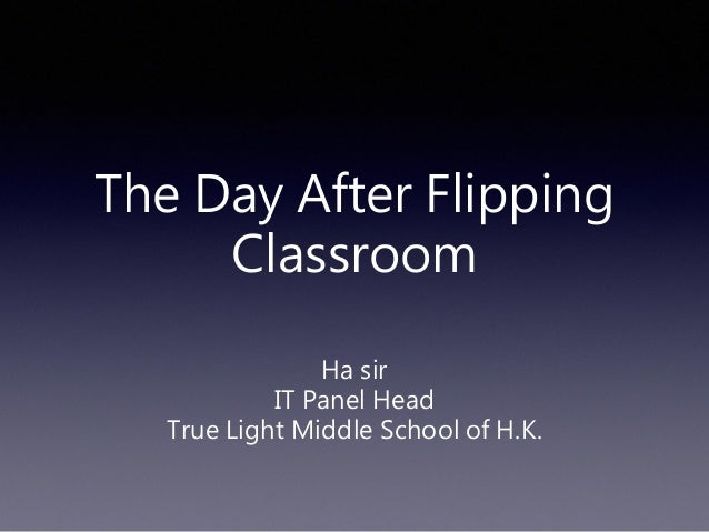The Day After Flipping Classroom  Ha sir  IT Panel Head  True Light Middle School of H.K.