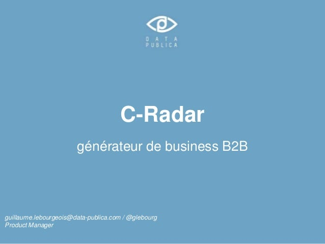 C-Radar  générateur de business B2B  guillaume.lebourgeois@data-publica.com / @glebourg  Product Manager