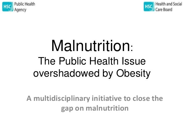 Malnutrition:  The Public Health Issue  overshadowed by Obesity  A multidisciplinary initiative to close the  gap on malnu...