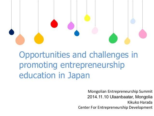 Opportunities and challenges in  promoting entrepreneurship  education in Japan  䚷Mongolian  Entrepreneurship  Summit  201...