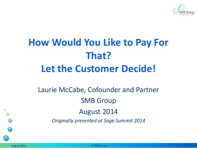 How Would You Like to Pay For That? Let the Customer Decide! Laurie McCabe, Cofounder and Partner SMB Group August 2014 Or...