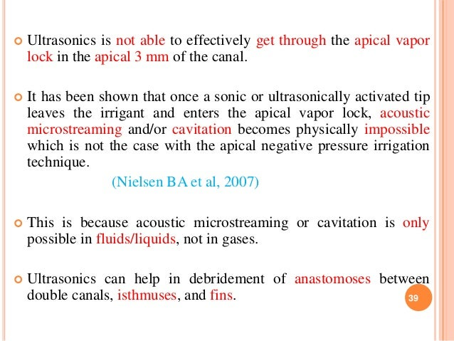  Ultrasonics is not able to effectively get through the apical vapor lock in the apical 3 mm of the canal.  It has been ...